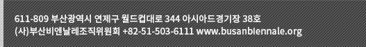 611-809 부산광역시 연제구 월드컵대로 344 아시아드경기장 38호 (사)부산비엔날레조직위원회 +82-51-503-6111 www.busanbiennale.org