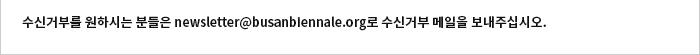 수신거부를 원하시는 분들은 newsletter@busanbiennale.org로 수신거부 메일을 보내주십시오