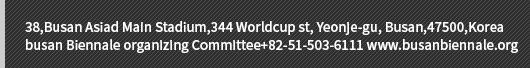 38,Busan Asiad Main Stadium,344 Worldcup st, Yeonje-gu, Busan,47500,Koreabusan Biennale organizing Committee+82-51-503-6111 www.busanbiennale.org