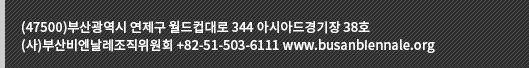 (47500) 부산광역시 연제구 월드컵대로 344 아시아드경기장 38호 (사)부산비엔날레조직위원회 +82-51-503-6111 www.busanbiennale.org